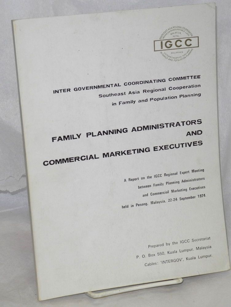 Family planning administrators and commercial marketing executives: A report on the IGCC Regional Expert Meeting between Family Planning Administrators and Commercial Marketing Executives, held in Penang, Malaysia, 22-24 September 1974