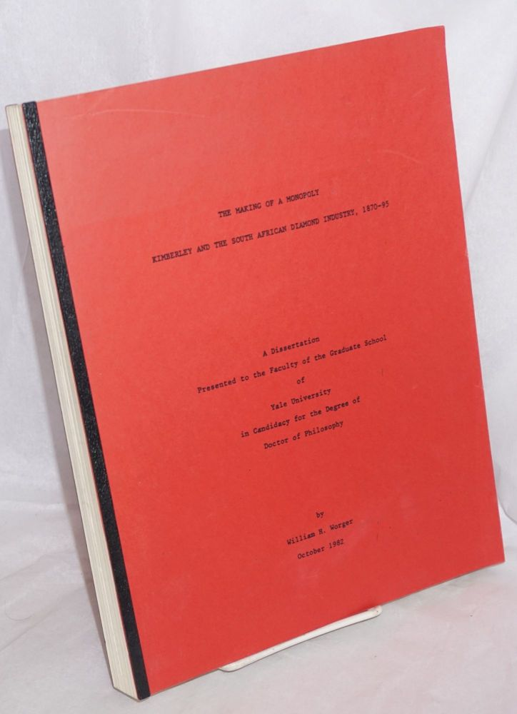 The Making of a Monopoly: Kimberley and the South African Diamond Industry, 1870-95 a dissertation presented to the faculty of the Graduate School of Yale University. William Worger.