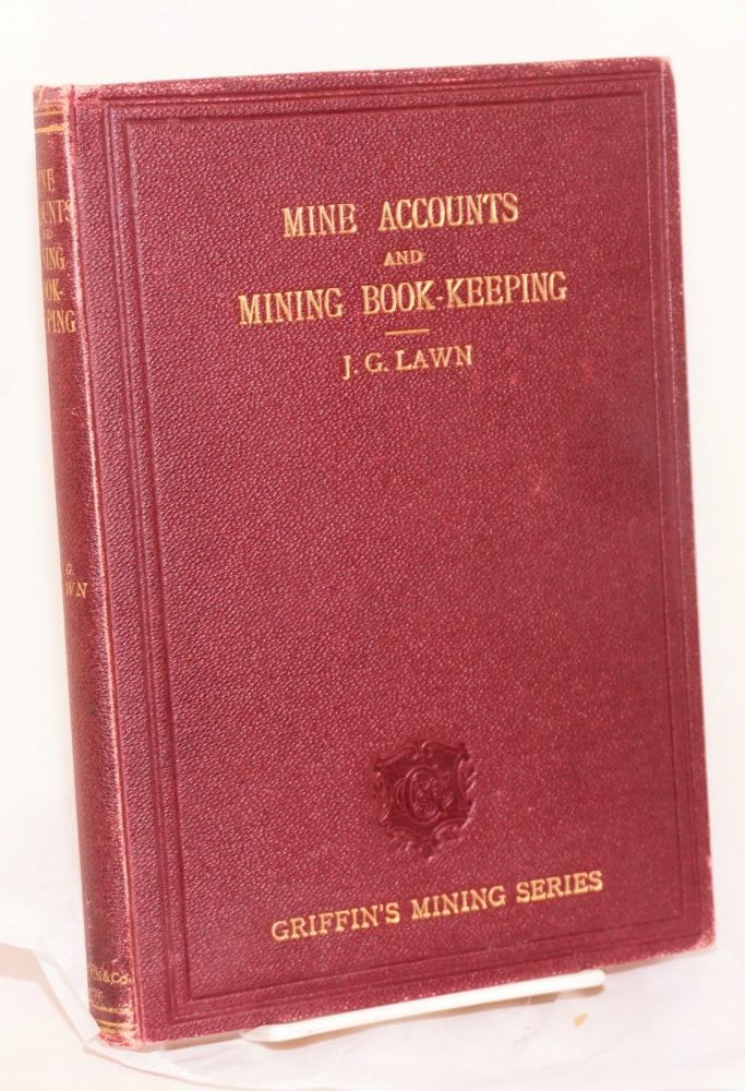 Mine accounts and mining book-keeping: A manual for the use of students, managers of metalliferous mines and collieries, and others interested in mining. Fourth edition. James Gunson Lawn.