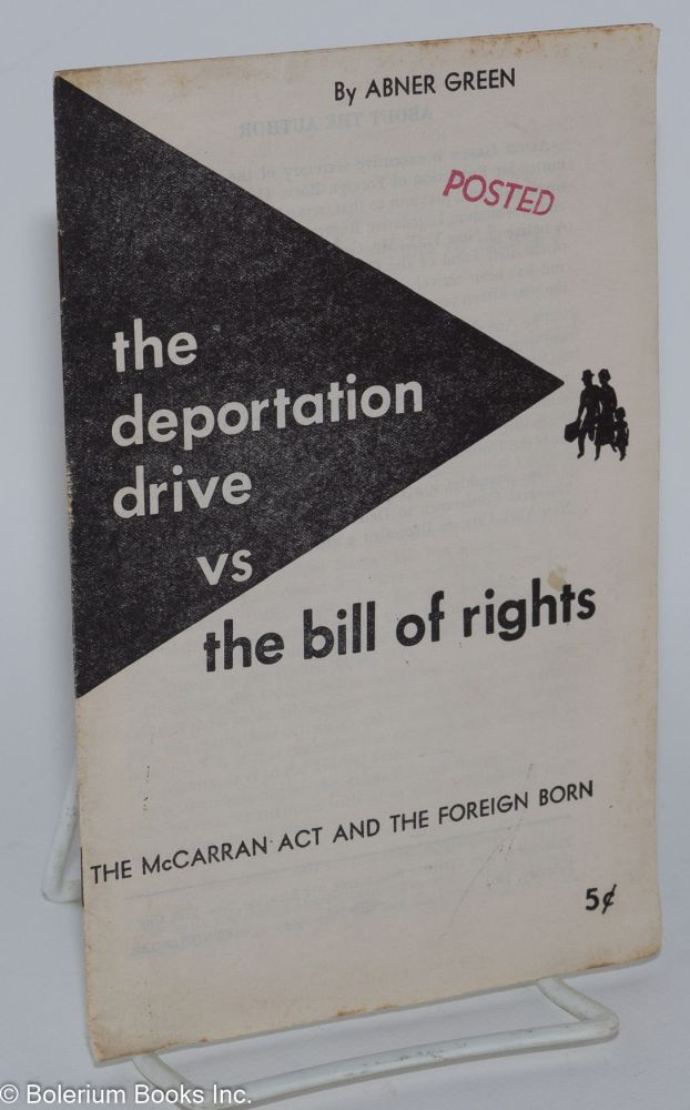 The deportation drive vs. the bill of rights, the McCarran Act and the foreign born. Abner Green.