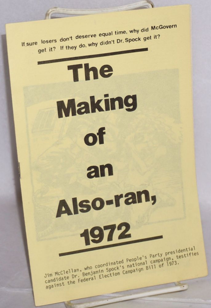 The making of an also-ran, 1972. If sure losers don't deserve equal time, why did McGovern get it? If they do, why didn't Dr. Spock get it? Jim McClellan, coordinator of Dr. Spock's presidential campaign, filed the following statement with the Senate Subcommittee on Communications criticizing the inequity of the Federal Election Campaign Bill of 1973. [Cover title, sub-title from caption title]. Jim McClellan.