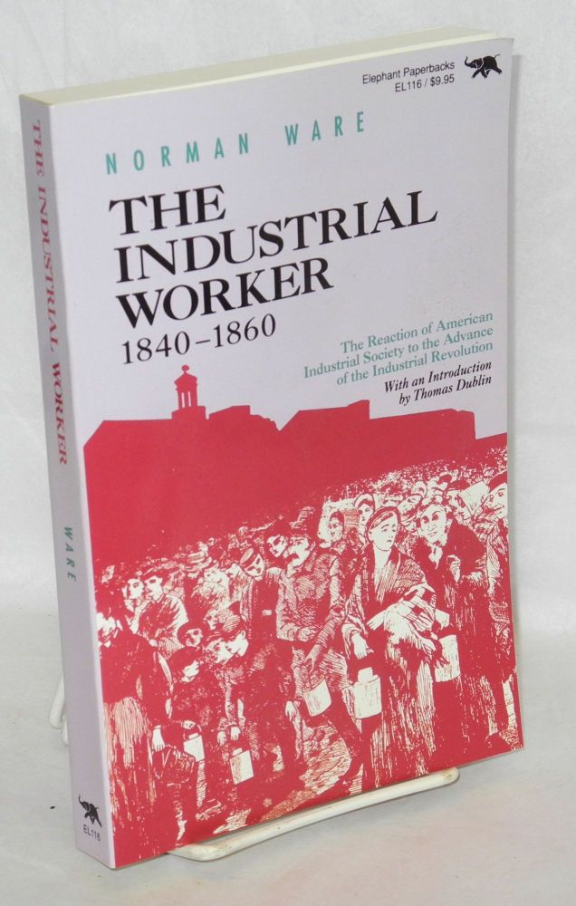 The industrial worker, 1840-1860; the reaction of American industrial society to the advance of the industrial revolution. With an introduction by Thomas Dublin. Norman Ware.