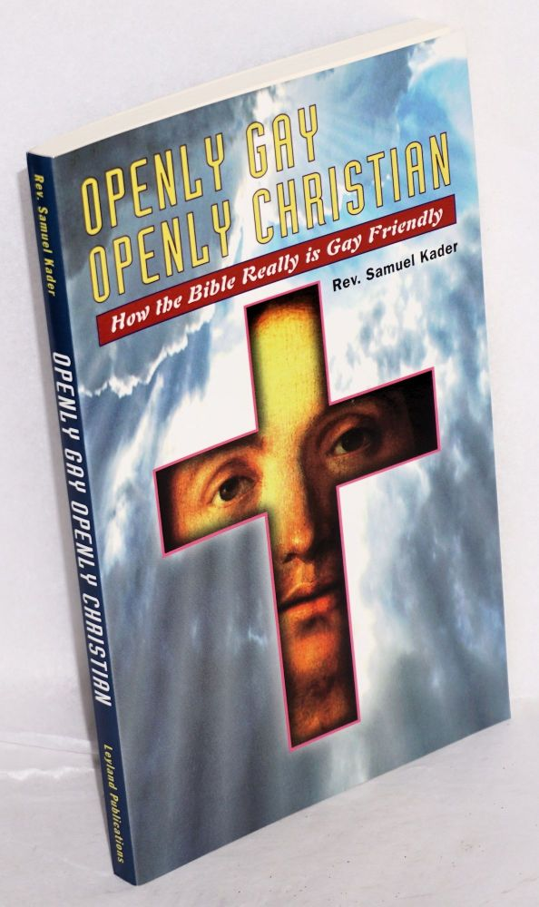 Openly Gay, Openly Christian: how the Bible really is Gay friendly. Rev. Samuel Kader.