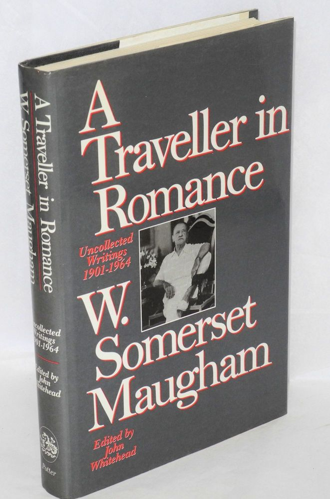 A traveller in romance: uncollected writings, 1901-1964. W. Somerset Maugham, , John Whitehead.