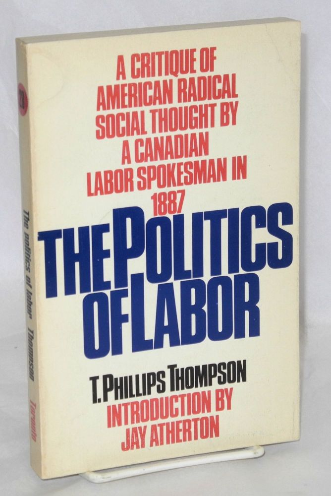 The politics of labor. With an introduction by Jay Atherton. Appendices: 1. Four articles written for 'The palladium of labor' 2. The labor reform songster. T. Phillips Thompson.