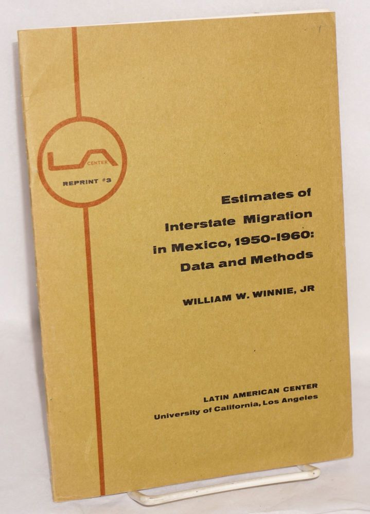 Estimates of Interstate Migration in Mexico, 1950-1960: Data and Methods. Reprinted from Antropologica no. 14, Caracas, June 1965. William W. Winnie, Jr.