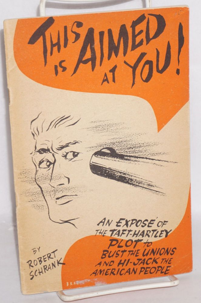This is aimed at you! An exposé of the Taft-Hartley plot to bust the unions and hi-jack the American people. Illustrations by Jules Brazelton. Robert Schrank.
