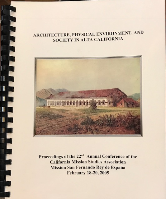Architecture, Physical Environment and Society in Alta California: proceedings of the 22nd Annual Conference of the California Mission Studies Association Mission San Fernando Rey de España, February 18-20, 2005. Rose Marie Beebe, Robert M. Senkewicz.