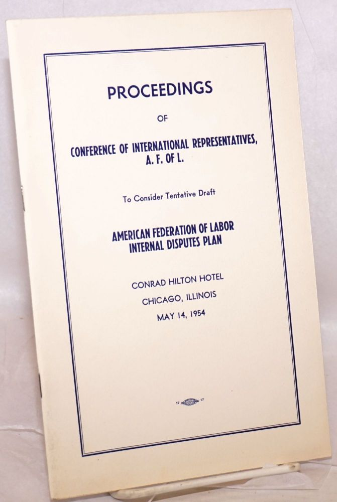 Proceedings of Conference of International Representatives, A.F. of L. to consider tentative draft American Federation of Labor internal disputes plan. Conrad Hilton Hotel, Chicago, Illinois, May 14, 1954. American Federation of Labor.