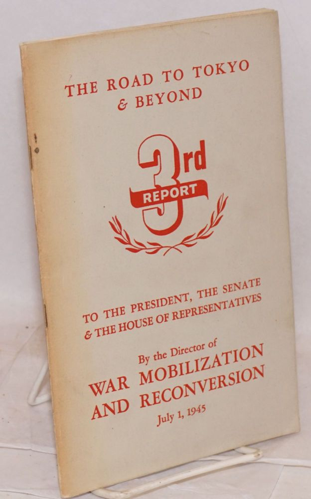 The Road to Tokyo & Beyond; 3rd Report, to the President, the Senate & the House of Representatives by the Director of War Mobilization and Reconversion, July 1, 1945