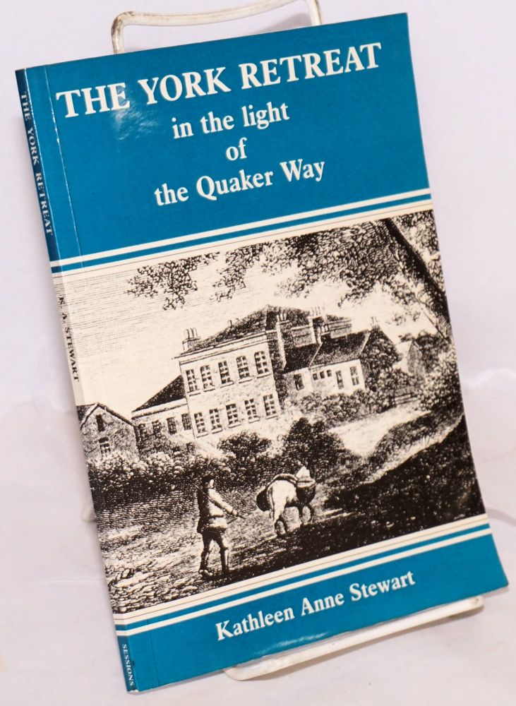 The York Retreat in the light of the Quaker Way. Moral Treatment Theory: Humane Therapy or Mind Control? Kathleen Anne Stewart.