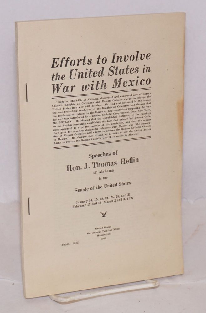 Efforts to involve the United States in war with Mexico. Speeches of Hon. J. Thos. Heflin of Alabama in the Senate of the United States. January 14, 15, 18, 21, 25, 28 and 31, February 17 and 18, March 2 and 3, 1927. J. Thomas Heflin.