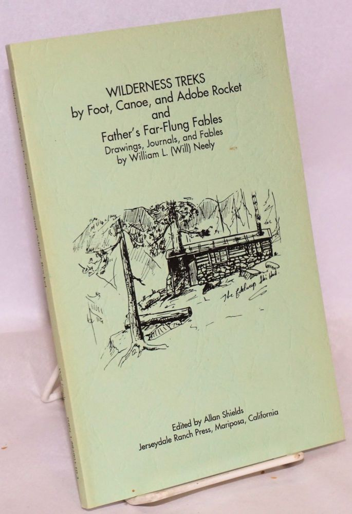 Wilderness Treks by Foot, Canoe, and Adobe Rocket, and Father's Far-Flung Fables. Drawings, Journals, and Fables by William L. (Will) Neely; Edited by Allan Shields. William L. Neely.