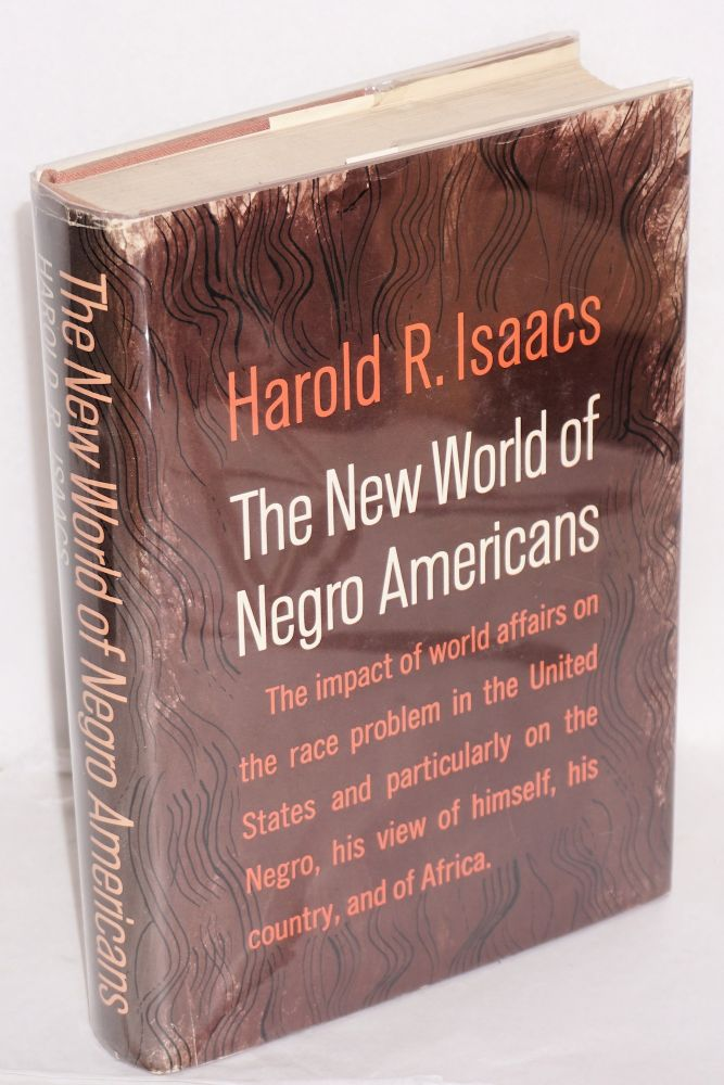 The new world of Negro Americans; the impact of world affairs on the race problem in the United States and particularly on the Negro, his view of himself, his country, and of Africa. Harold R. Isaacs.