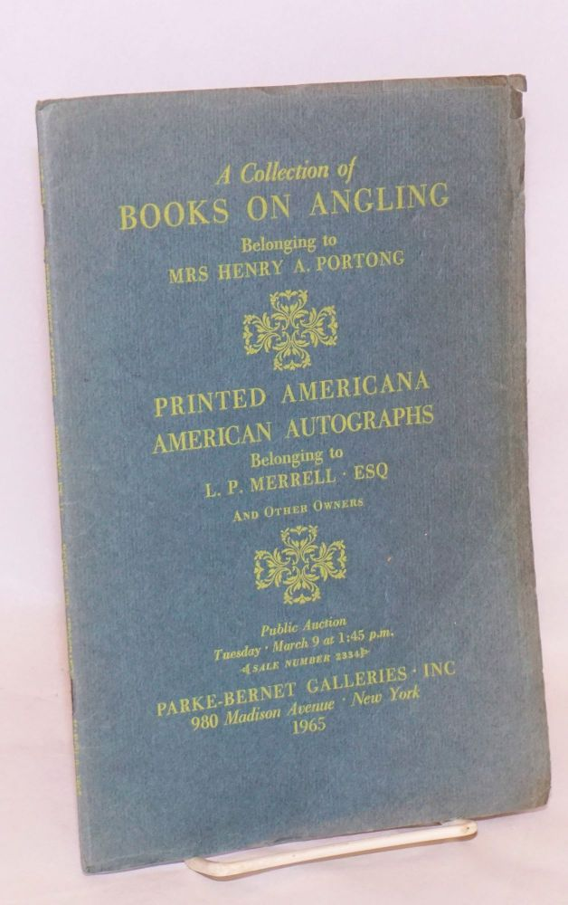 A Collection of Books on Angling (Listed in the First Alphabet) Belonging to Mrs Henry A. Portong, Manhasset, Long Island /with/ Printed Americana Presidential and Other American Auitographs Belonging to L. P. Merrell, Esq, Scottsdale, Arizona; And Other Owners. Public Auction Tuesday, March 9 at 1:45 p.m. Angling.