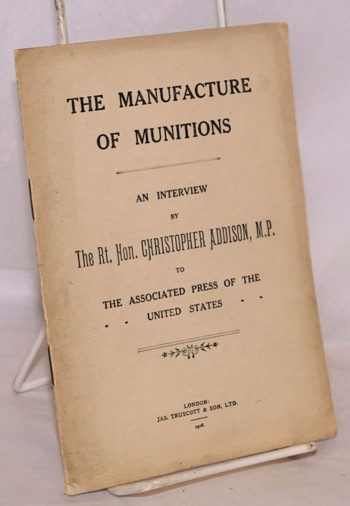 The Manufacture of Munitions; An Interview by The Rt. Hon. Christopher Addison, M.P. to the Associated Press of the United States. Christopher Addison.