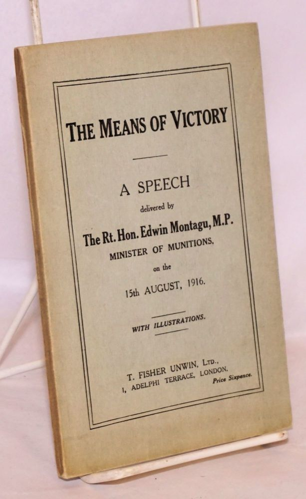 The Means of Victory; A Speech delivered by The Rt. Hon. Edwin Montagu, M.P., Minister of Munitions, on the 15th August, 1916. With Illustrations. Jas. Truscott & Son, Ltd. Edwin Montagu.