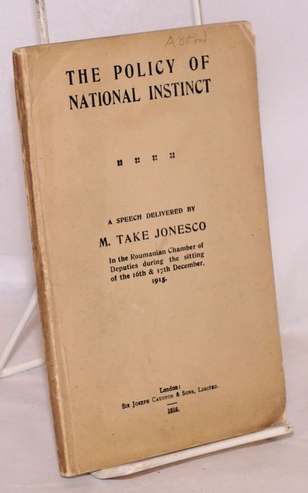 The Policy of National Instinct; a speech delivered by M. Take Jonesco In the Roumanian Chamber of Deputies during the sitting of the 16th & 17 December, 1915. M. Take Jonesco.