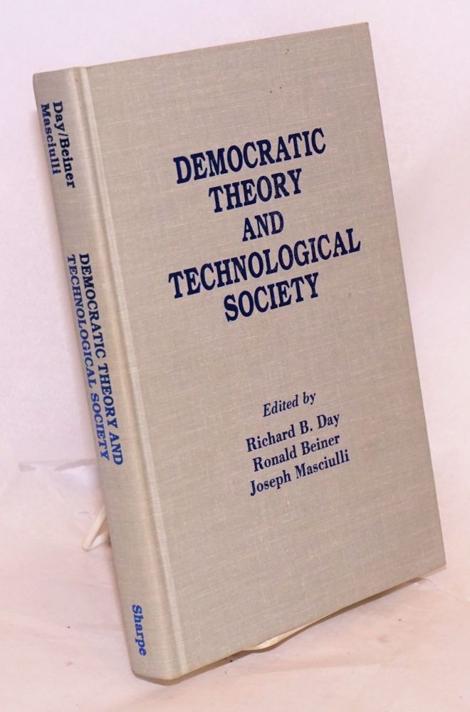 Democratic Theory and the Technological Society. Richard B. Day, Ronald Beiner, Joseph Masciulli, Dusan Pokorny Willem H. Vandenburg, Laszlo G. Jobbagy, Marie Fleming.