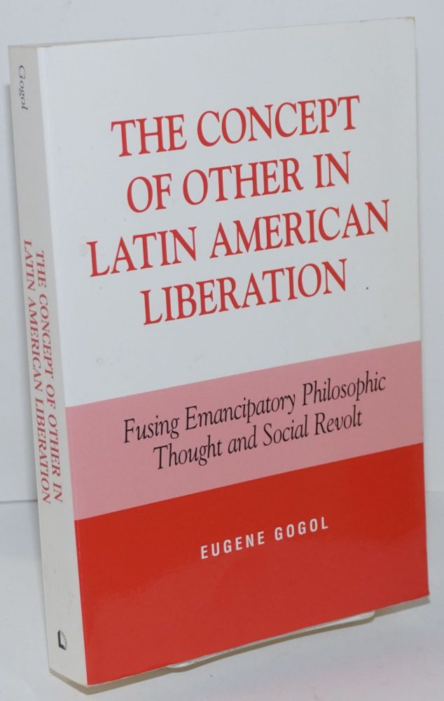 The Concept of Other in Latin American Liberation; Fusing Emancipatory Philosophic Thought and Social Revolt. Eugene Gogol.