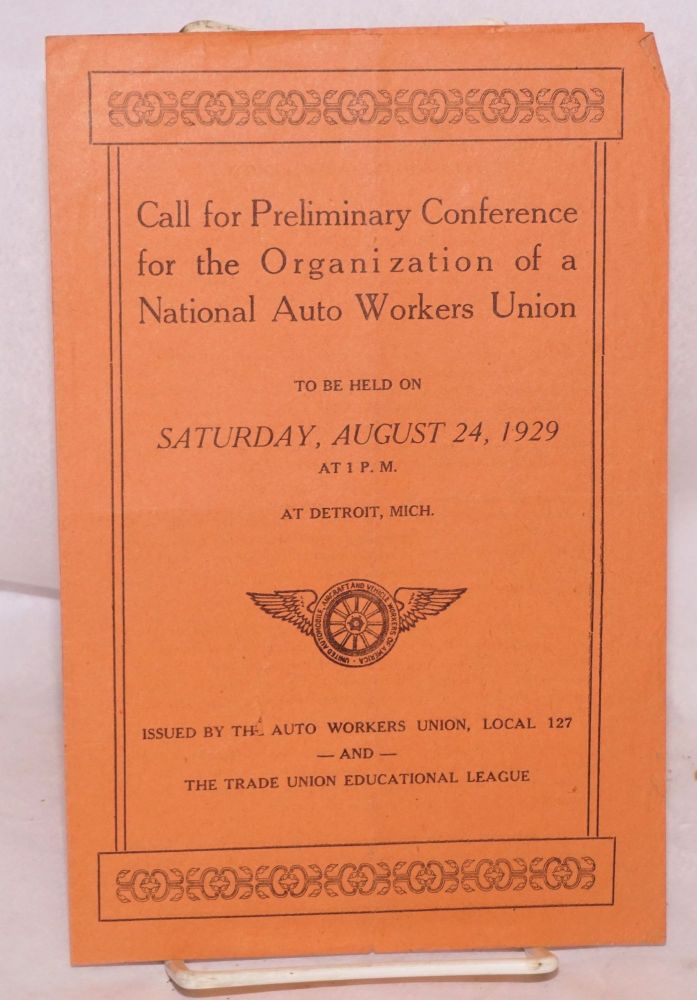 Call for preliminary conference for the organization of a national auto workers union, to be held on Saturday, August 24, 1929 at 1 p.m. at Detroit, Mich. Local 127 Auto Workers Union, The Trade Union Educational League.