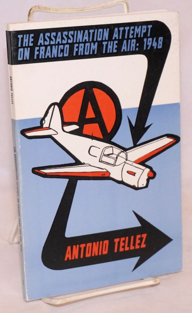 The Assassination Attempt On Franco From The Air: 1948. Antonio Téllez, Albert Meltzer, Paul Sharkey.