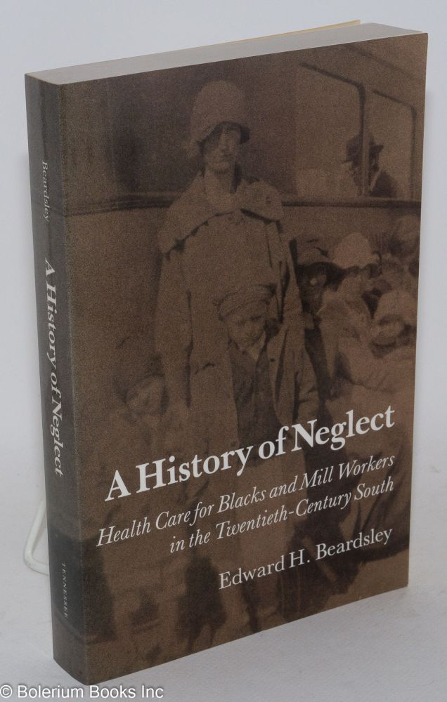 A history of neglect; health care for Blacks and Mill Workers in the Twentieth-Century South. Edward H. Beardsley.