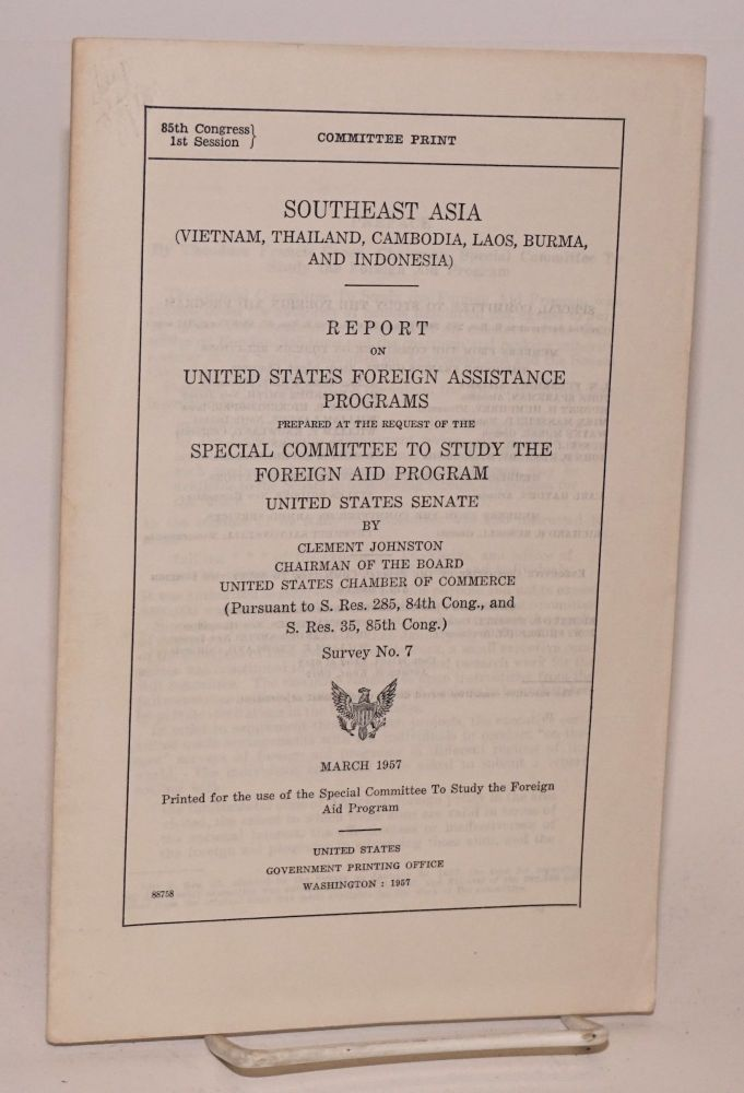 Southeast Asia (Vietnam, Thailand, Cambodia, Laos, Burma, and Indonesia): report on United States foreign assistance programs, prepared at the request of the Special Committee to Study the Foreign Aid Program, United States Senate