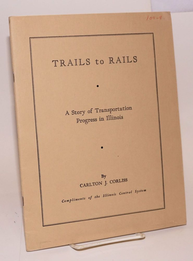 Trails to Rails; A Story of Transportation Progress in Illinois. Second Edition. Compliments of the Illinois Central System. Carlton J. Corliss.
