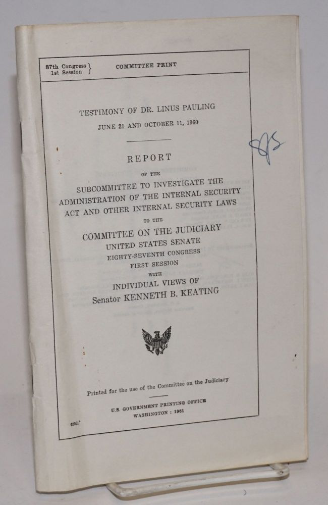 Testimony of Dr. Linus Pauling, June 21 and October 11, 1960. Report of the Subcommittee to Investigate the Administration of the Internal Security Act and Other Internal Security Laws to the Committee on the Judiciary, United States Senate, Eighty-sixth Congress, first session, with individual views of Senator Kenneth B. Keating. Linus Pauling.