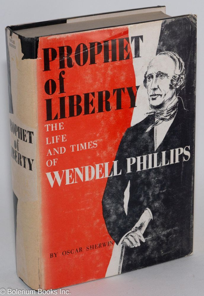Prophet of liberty, the life and times of Wendell Phillips. Oscar Sherwin.