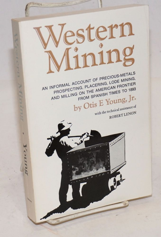 Western Mining, An informal account of precious-metals prospecting, placering, lode mining, and milling on the American frontier from Spanish times to 1893. Otis E Young, Jr., the technical assistance of Robert Lenon.