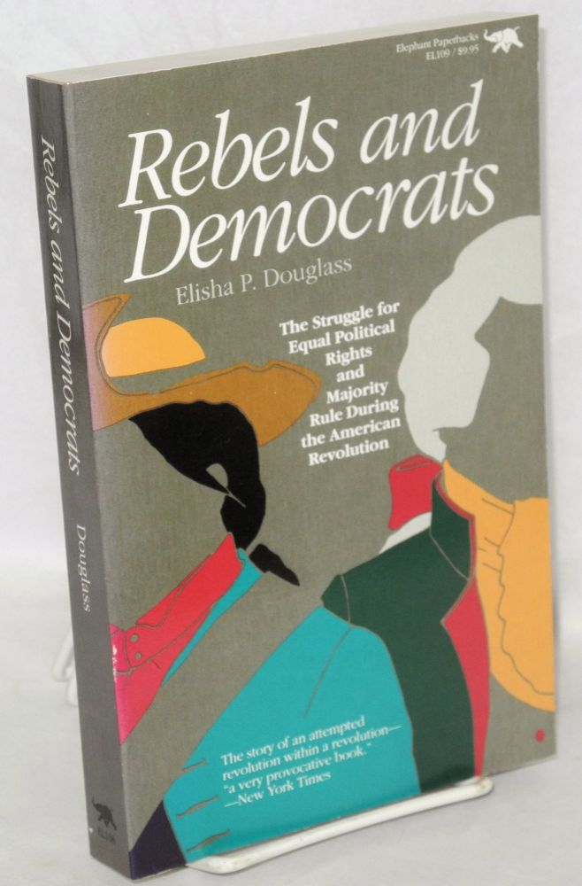 Rebels and democrats; the struggle for equal political rights and majority rule during the American Revolution. Elisha P. Douglass.