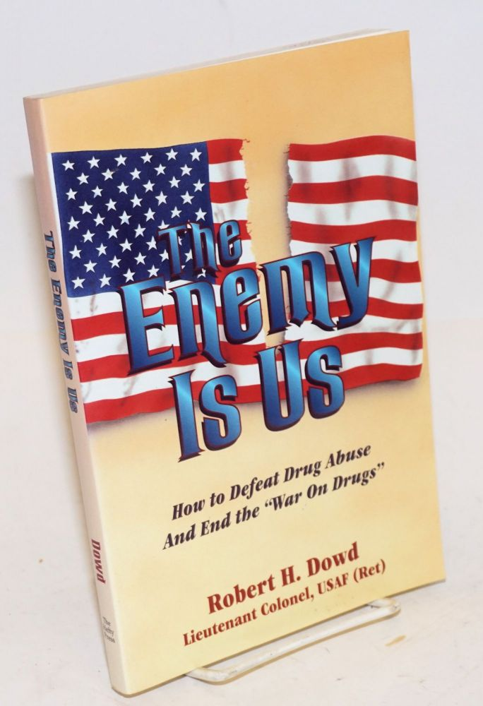 """The Enemy is Us: how to defeat drug abuse and end the """"War on Drugs"""" Robert H. Lt. Col. USAF Dowd, retired."""