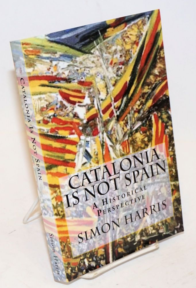 Catalonia Is Not Spain, A Historical Perspective. Simon Harris.