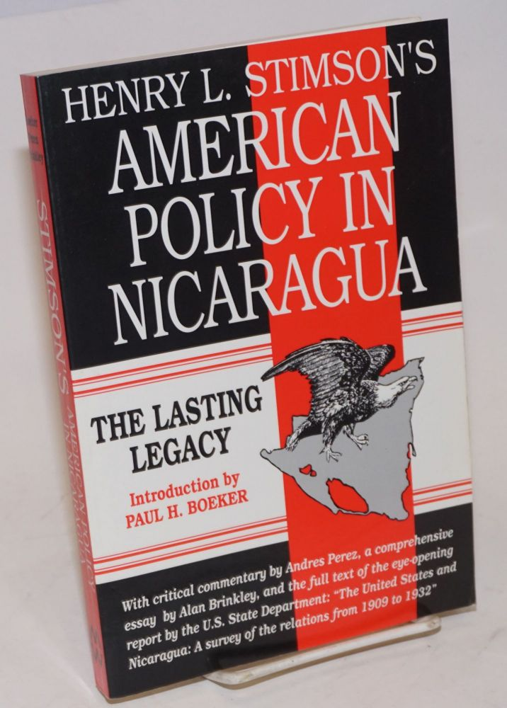 """Henry L. Stimson's American Policy in Nicaragua; The Lasting Legacy. Introduction by Paul H. Boeker. With a critical commentary by Andres Perez, a comprehensive essay by Alan Brinkley, and the full text of the eye-opening report by the U.S. State Department: """"The United States and Nicaragua: A survey of the relations from 1909 to 1932"""" [subtitle from cover]. Henry L. Stimson, et alia."""
