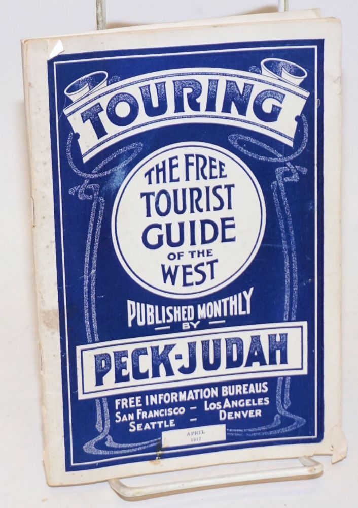 Touring; The Free Tourist Guide of the West, Published Monthly by Peck-Judah. Free Information Bureaus San Francisco, Los Angeles, Seattle, Denver. April 1917 Vol. XIX No. 4