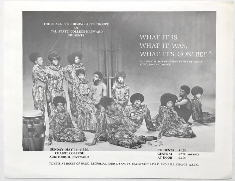 "The Black Performing Arts Troupe of Cal State College-Hayward presents ""What is is, What is was, What it's gon' be!"" A dynamite, down-to-earth review of drama, music, song and dance... [handbill]"