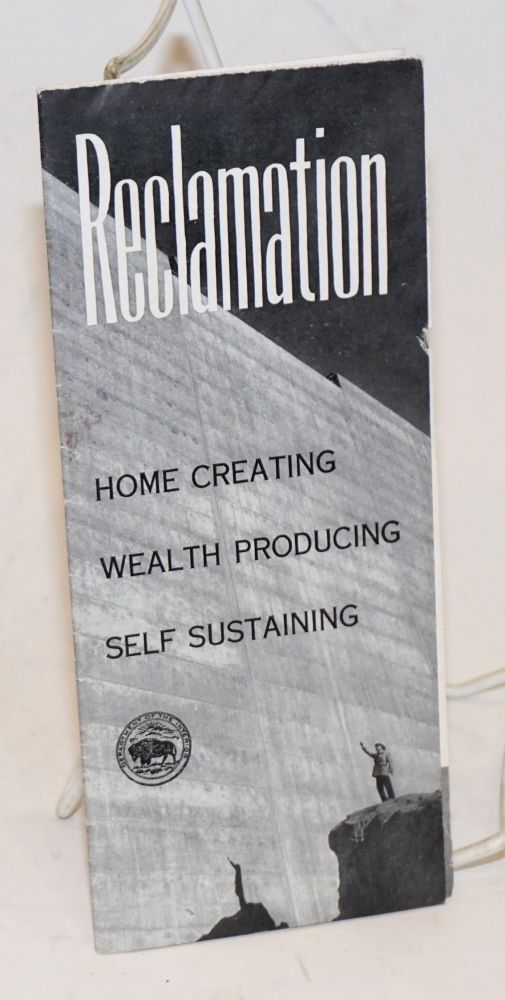 Reclamation: Home Creating, Wealth Producing, Self Sustaining. Reclamation represents homes, livelihood for 900,000 persons [&c &c], irrigation, flood control, power, recreation