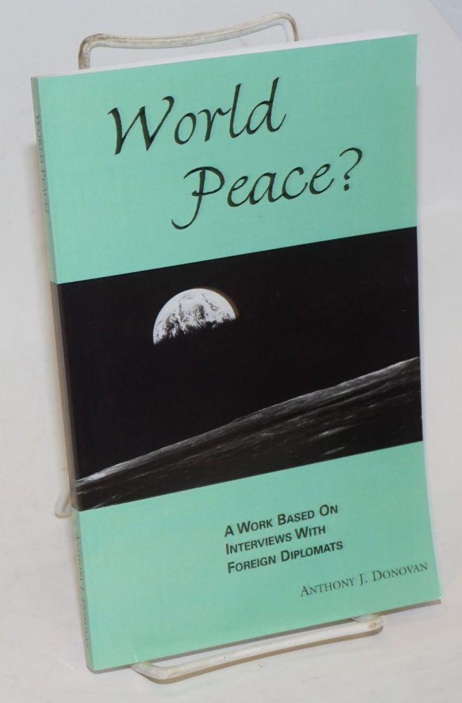 World Peace? A work based on interviews with foreign diplomats. Anthony J. Donovan.