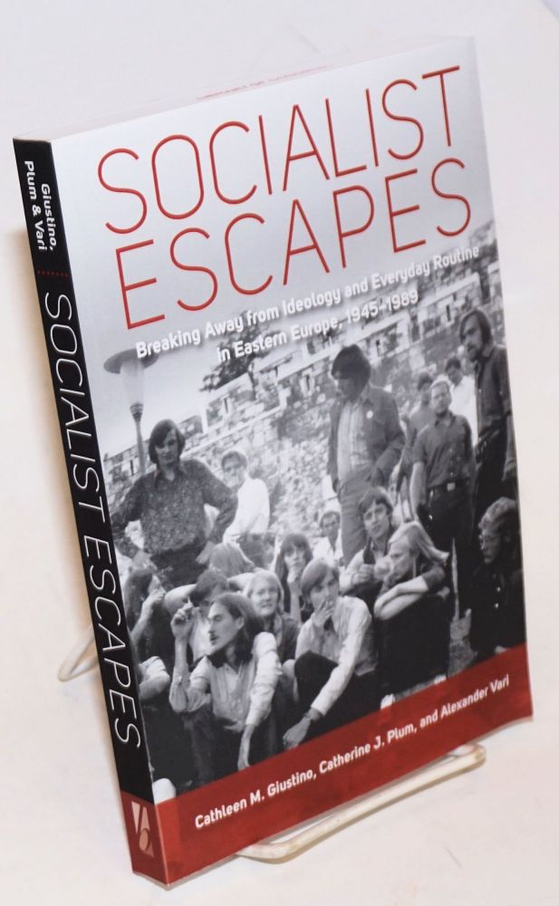 Socialist escapes: breaking away from ideology and everyday routine in Eastern Europe, 1945-1989. Cathleen M. Giustino.