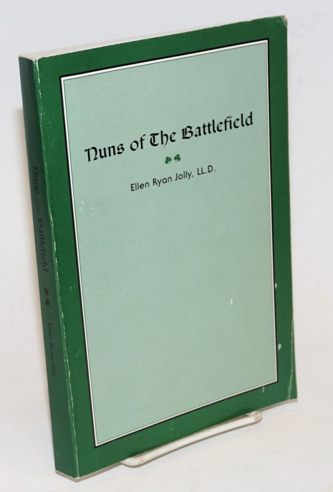 Nuns of The Battlefield. This book is reprinted to commemorate the Centennial Year of the Ladies Ancient Order of Hibernians. It is dedicated to the many women who have participated in a century of dedication Religion, Heritage and Charity. Ellen Ryan Jolly, compiler and author.