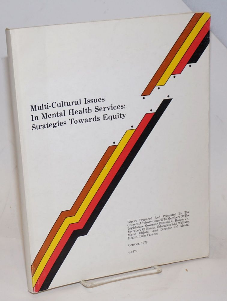 Multi-cultural Issues in Mental Health Services: strategies towards equity. Report Prepared And Presented By The Citizens Advisory Council To Members Of The Legislature, Governor Edmund G. Brown, Jr., [&c &c] report