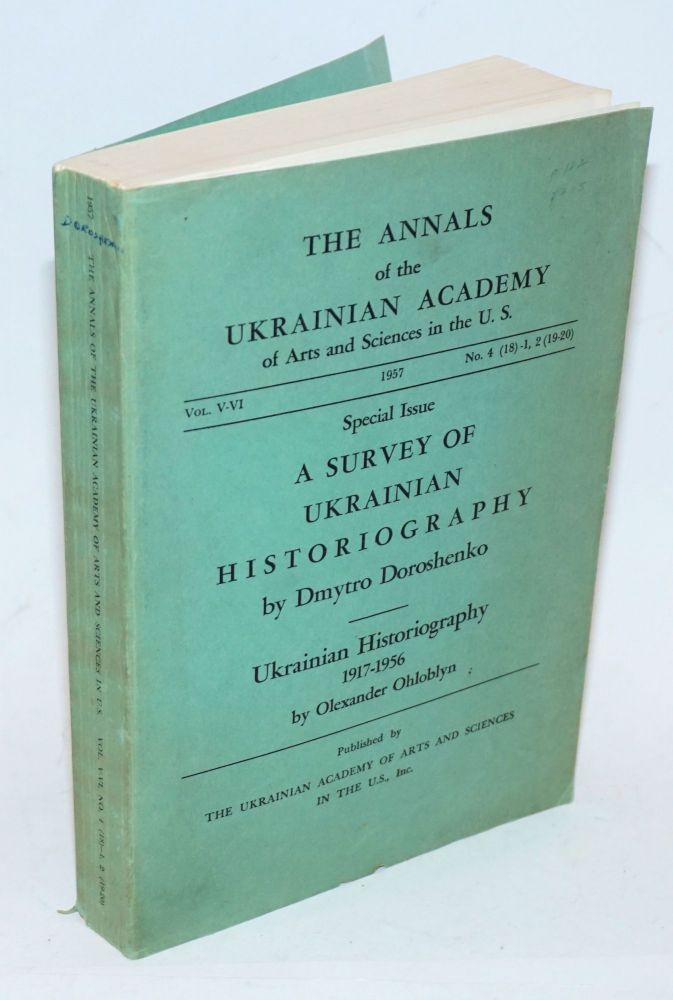 The Annals of the Ukrainian Academy of Arts and Sciences in the U.S., Vol. V-VI, No. 4 (18)-1, 2 (19-20), 1957. Special Issue. A Survey of Ukrainian Historiography by Dmytro Doroshenko [and] Ukrainian Historiography 1917-1956 by Olexander Ohloblyn. Dmytro Doroshenko, Olexander Ohloblyn.