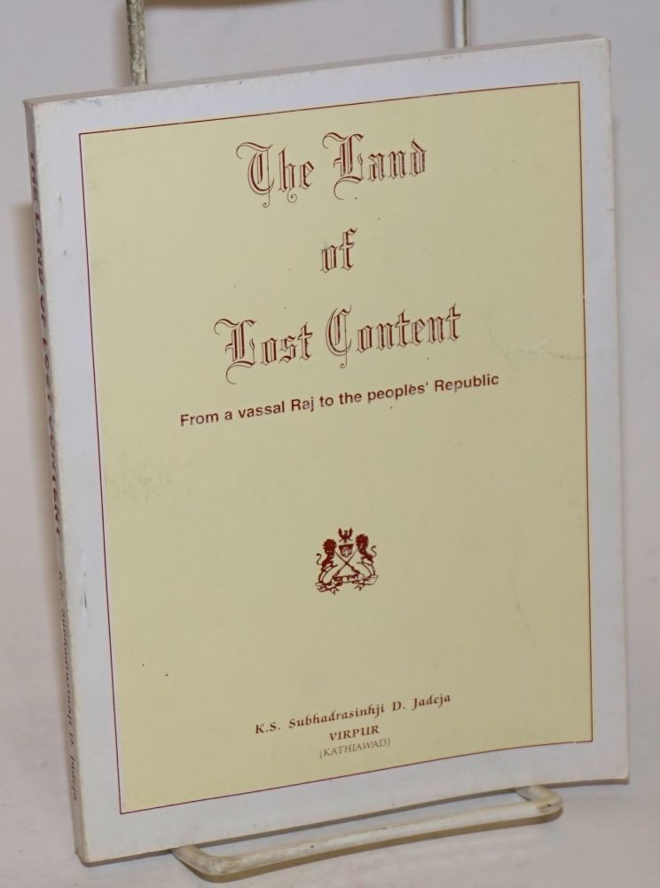 The Land of Lost Content; From a vassal Raj to the peoples' Republic. K. S. Subhadrasinhji D. Jadeja.
