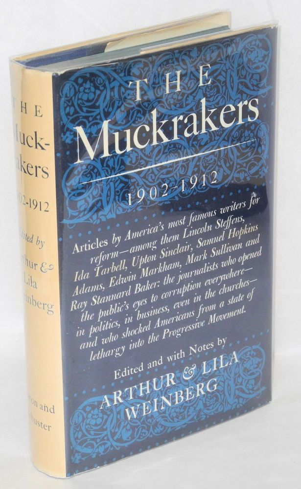 The muckrakers; the era in journalism that moved America to reform-- the most significant magazine articles of 1902-1912, edited and with notes by Arthur and Lila Weinberg. Arthur Weinberg, eds Lila.
