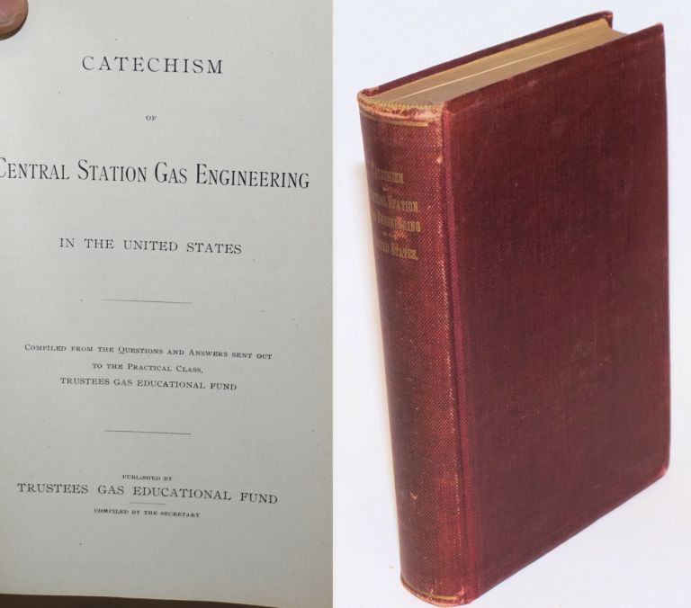 Catechism of Central Station Gas Engineering in the United States, Compiled from the Questions and Answers sent out to the Practical Class. Trustees Gas Educational Fund Secretary, compiler.