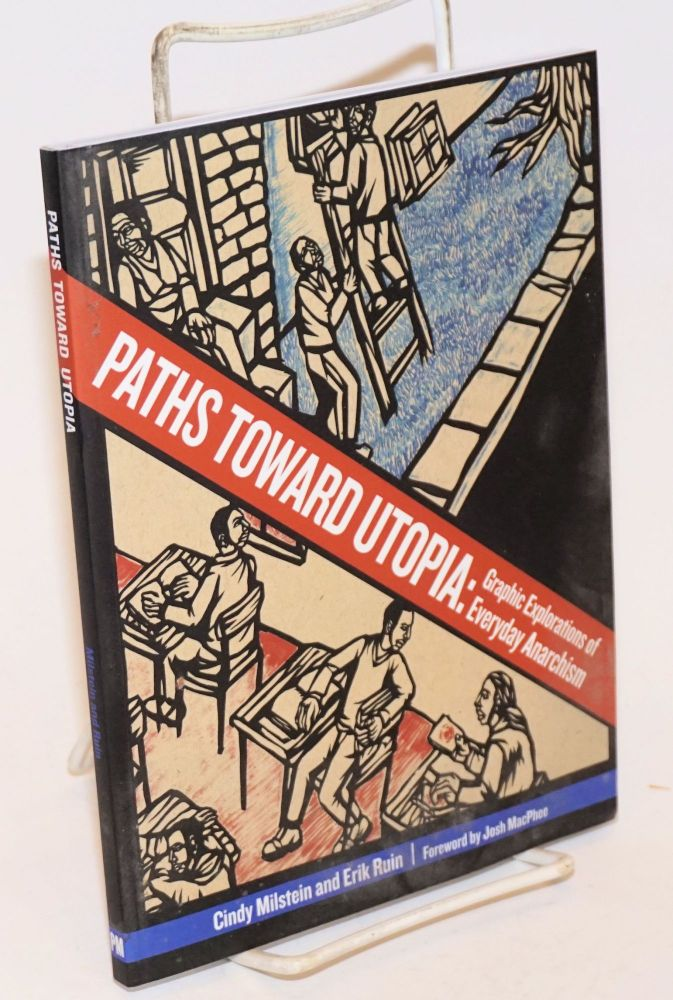 Paths toward utopia: graphic explorations of everyday anarchism. Forward by Josh McPhee. Cindy Milstein, Erik Ruin.