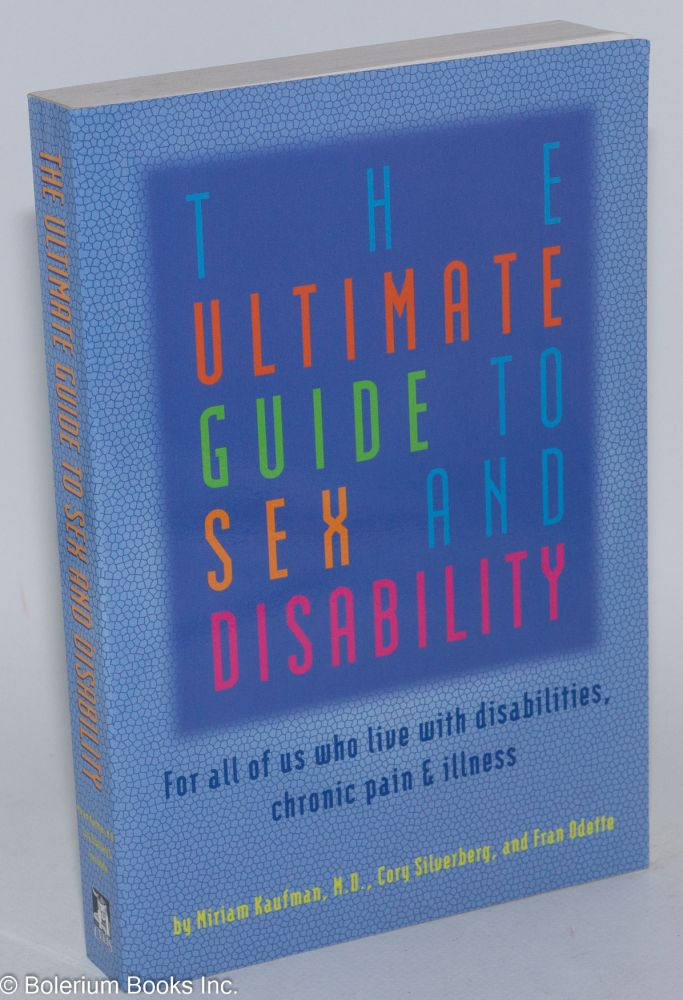 The Ultimate Guide to Sex and Disability: for all of us who live with disabilities, chronic pain, and illness. Miriam Kaufman, Cory Silverberg, MD, Fran Odette, Fiona Smyth.