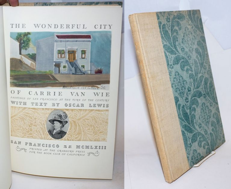 The Wonderful City of Carrie Van Wie; Paintings of San Francisco at the Turn of the Century with Text by Oscar Lewis. Oscar Lewis.